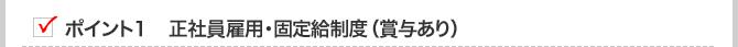 ポイント1 正社員雇用・固定給制度(賞与あり)